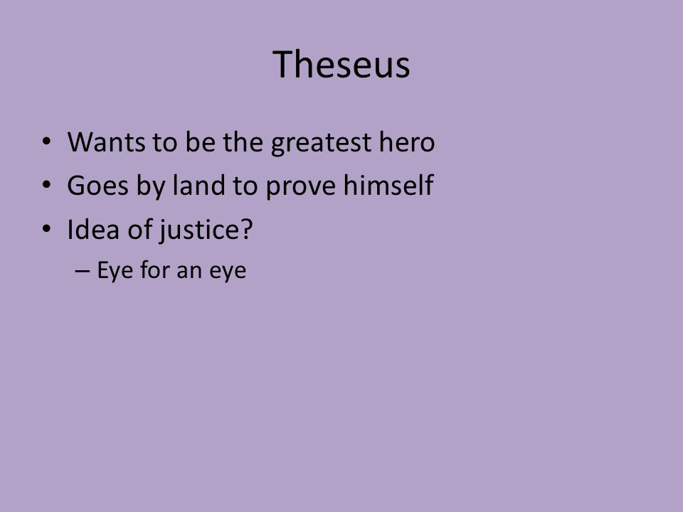 Theseus Wants to be the greatest hero Goes by land to prove himself Idea of justice.