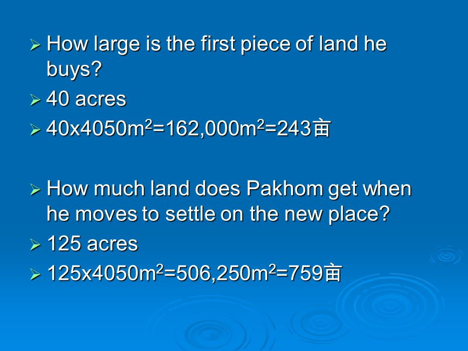  How large is the first piece of land he buys?  40 acres  40x4050m 2 =162,000m 2 =243 亩  How much land does Pakhom get when he moves to settle on