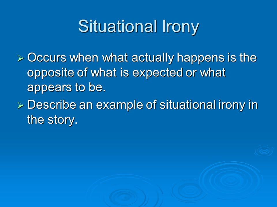 Situational Irony  Occurs when what actually happens is the opposite of what is expected or what appears to be.  Describe an example of situational