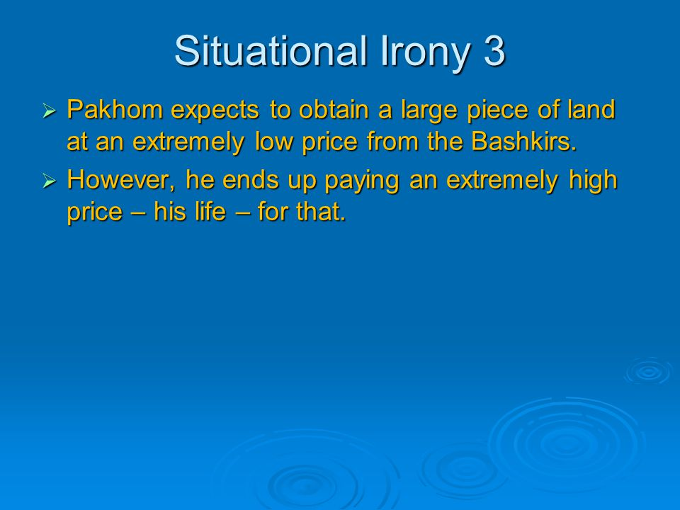 Situational Irony 3  Pakhom expects to obtain a large piece of land at an extremely low price from the Bashkirs.  However, he ends up paying an extr