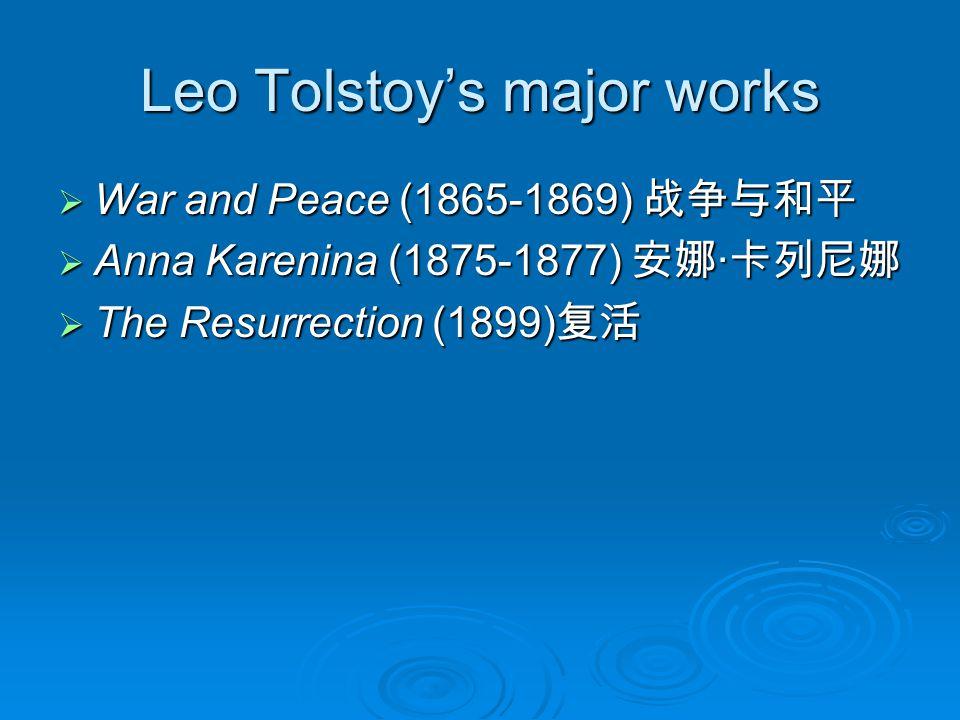 Leo Tolstoy's major works  War and Peace (1865-1869) 战争与和平  Anna Karenina (1875-1877) 安娜 · 卡列尼娜  The Resurrection (1899) 复活