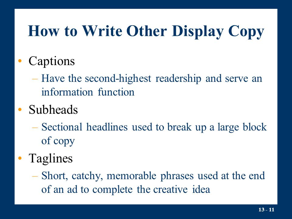13 - 11 How to Write Other Display Copy Captions –Have the second-highest readership and serve an information function Subheads –Sectional headlines used to break up a large block of copy Taglines –Short, catchy, memorable phrases used at the end of an ad to complete the creative idea