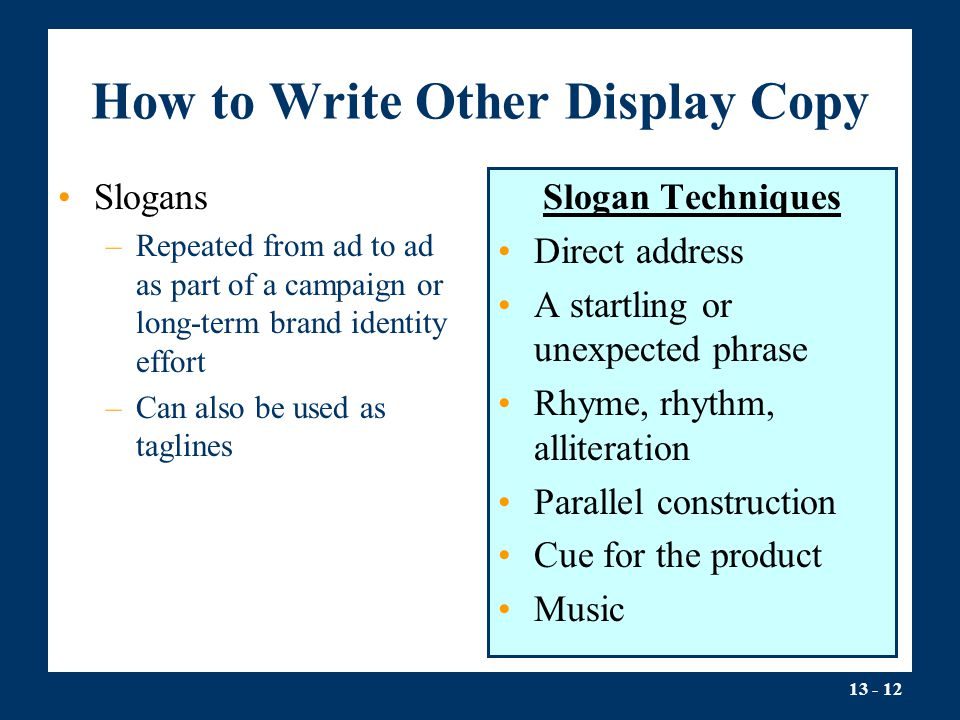 13 - 12 How to Write Other Display Copy Slogans –Repeated from ad to ad as part of a campaign or long-term brand identity effort –Can also be used as