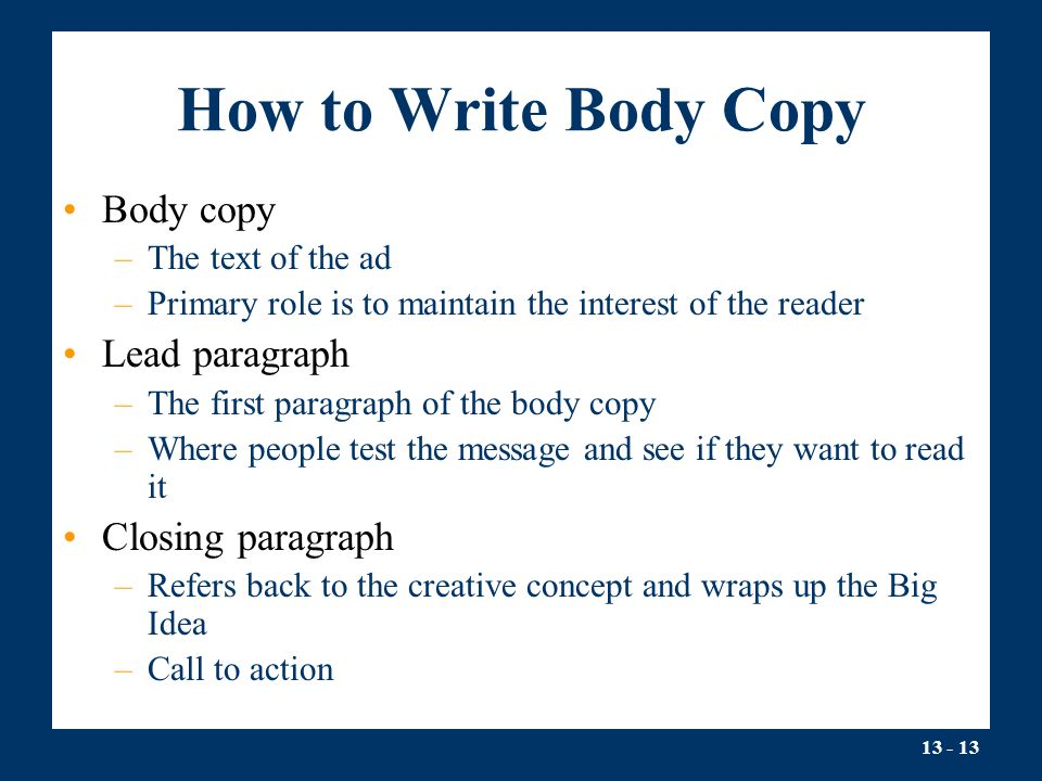 13 - 13 How to Write Body Copy Body copy –The text of the ad –Primary role is to maintain the interest of the reader Lead paragraph –The first paragra