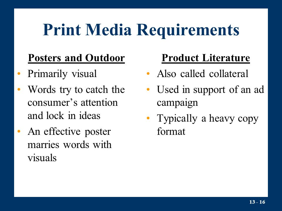 13 - 16 Print Media Requirements Posters and Outdoor Primarily visual Words try to catch the consumer's attention and lock in ideas An effective poster marries words with visuals Product Literature Also called collateral Used in support of an ad campaign Typically a heavy copy format