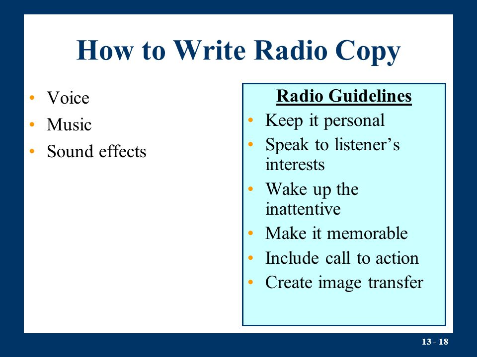 13 - 18 How to Write Radio Copy Voice Music Sound effects Radio Guidelines Keep it personal Speak to listener's interests Wake up the inattentive Make it memorable Include call to action Create image transfer