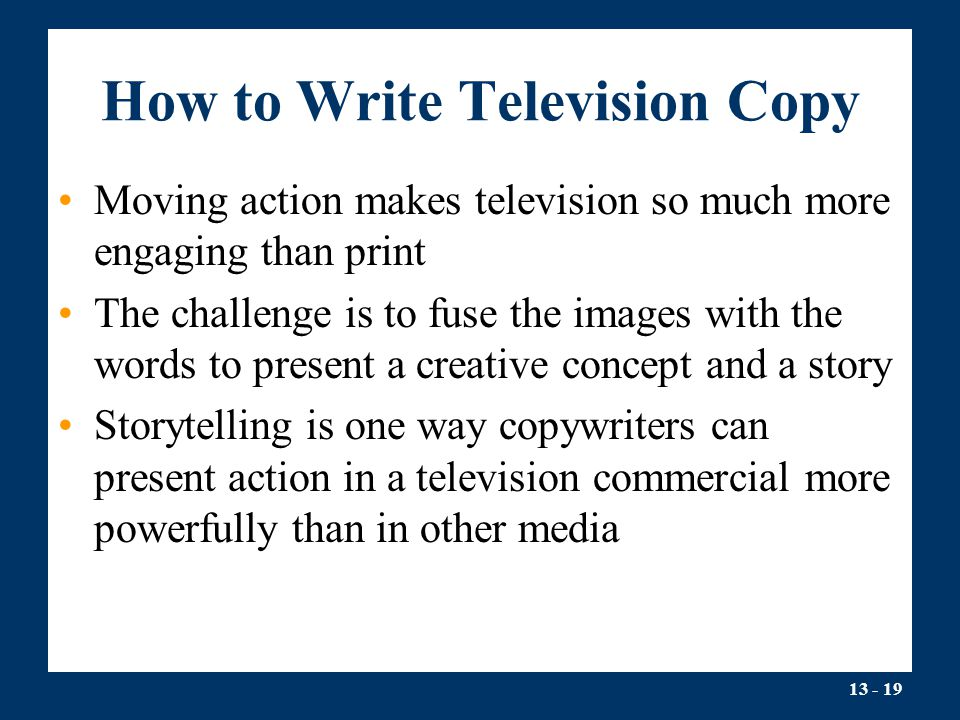 13 - 19 How to Write Television Copy Moving action makes television so much more engaging than print The challenge is to fuse the images with the word