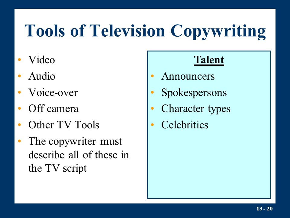 13 - 20 Tools of Television Copywriting Video Audio Voice-over Off camera Other TV Tools The copywriter must describe all of these in the TV script Ta