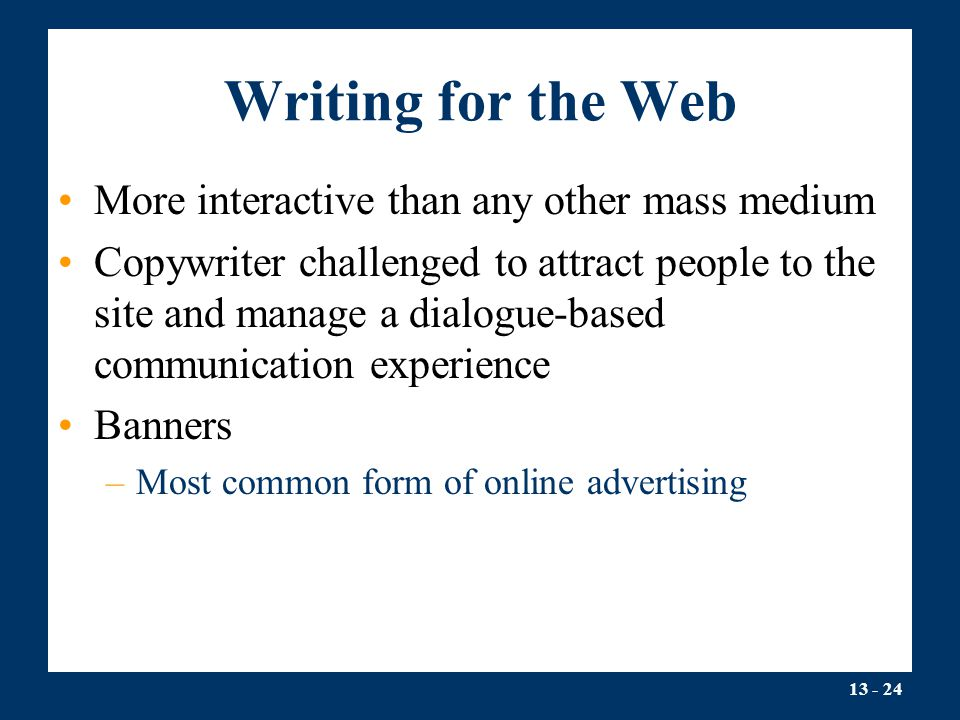 13 - 24 Writing for the Web More interactive than any other mass medium Copywriter challenged to attract people to the site and manage a dialogue-based communication experience Banners –Most common form of online advertising