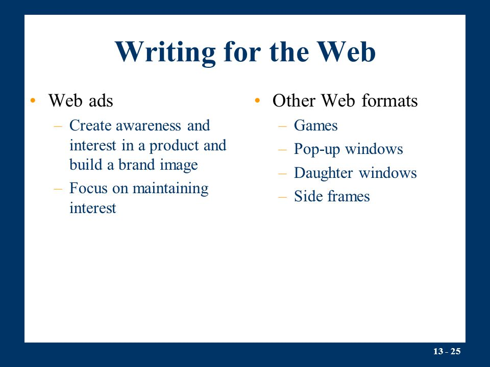 13 - 25 Writing for the Web Web ads –Create awareness and interest in a product and build a brand image –Focus on maintaining interest Other Web formats –Games –Pop-up windows –Daughter windows –Side frames