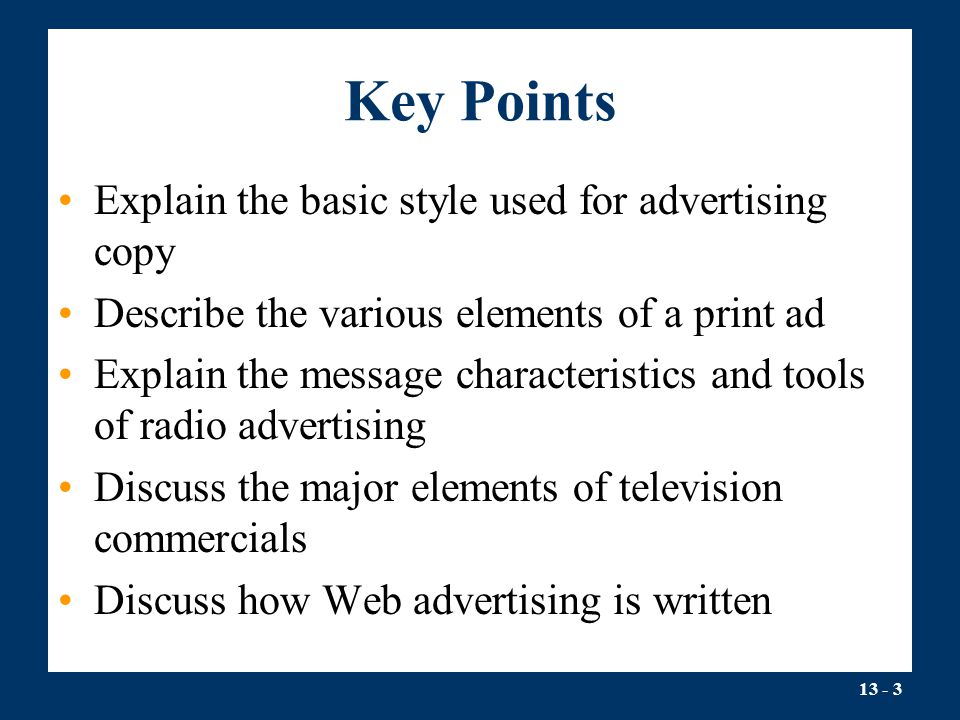 13 - 3 Key Points Explain the basic style used for advertising copy Describe the various elements of a print ad Explain the message characteristics and tools of radio advertising Discuss the major elements of television commercials Discuss how Web advertising is written