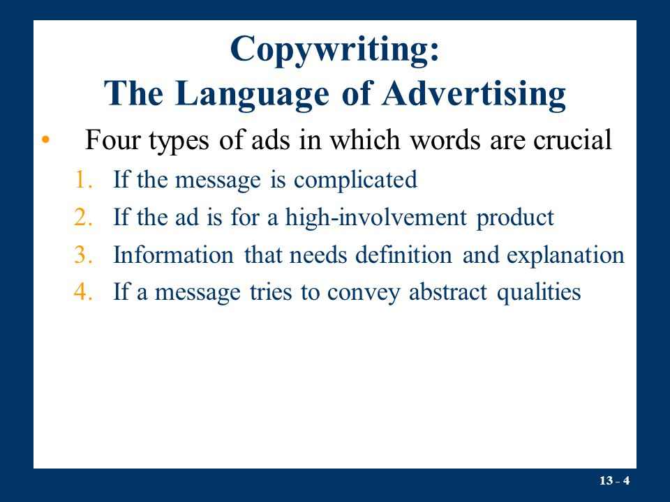 13 - 4 Copywriting: The Language of Advertising Four types of ads in which words are crucial 1.If the message is complicated 2.If the ad is for a high-involvement product 3.Information that needs definition and explanation 4.If a message tries to convey abstract qualities