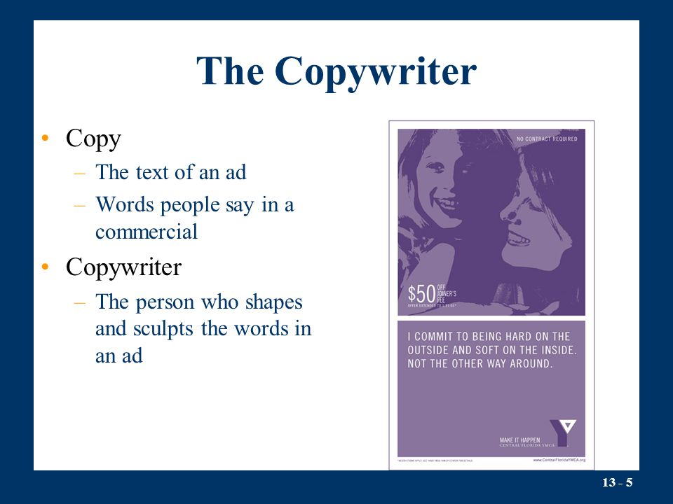 13 - 5 The Copywriter Copy –The text of an ad –Words people say in a commercial Copywriter –The person who shapes and sculpts the words in an ad