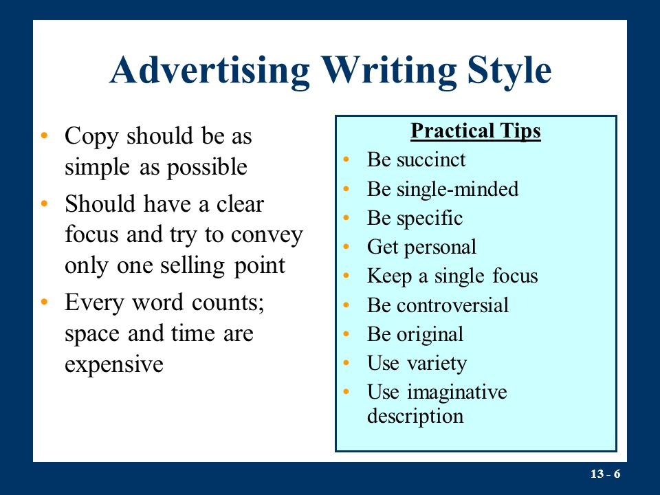 13 - 6 Advertising Writing Style Copy should be as simple as possible Should have a clear focus and try to convey only one selling point Every word counts; space and time are expensive Practical Tips Be succinct Be single-minded Be specific Get personal Keep a single focus Be controversial Be original Use variety Use imaginative description