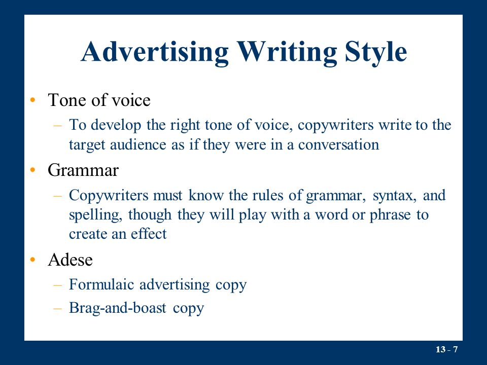 13 - 7 Advertising Writing Style Tone of voice –To develop the right tone of voice, copywriters write to the target audience as if they were in a conversation Grammar –Copywriters must know the rules of grammar, syntax, and spelling, though they will play with a word or phrase to create an effect Adese –Formulaic advertising copy –Brag-and-boast copy
