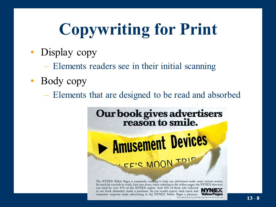 13 - 8 Copywriting for Print Display copy –Elements readers see in their initial scanning Body copy –Elements that are designed to be read and absorbed