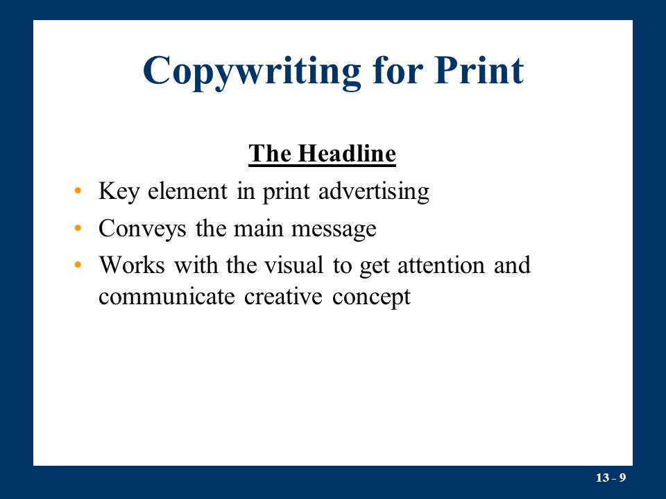 13 - 9 Copywriting for Print The Headline Key element in print advertising Conveys the main message Works with the visual to get attention and communicate creative concept