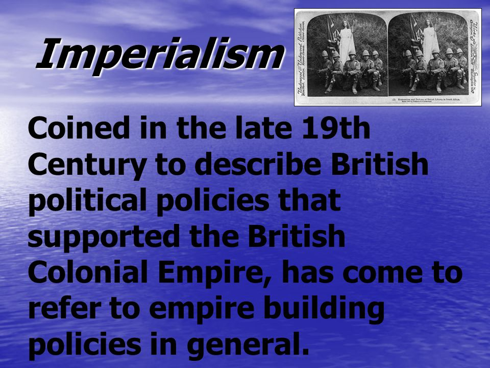 Coined in the late 19th Century to describe British political policies that supported the British Colonial Empire, has come to refer to empire building policies in general.