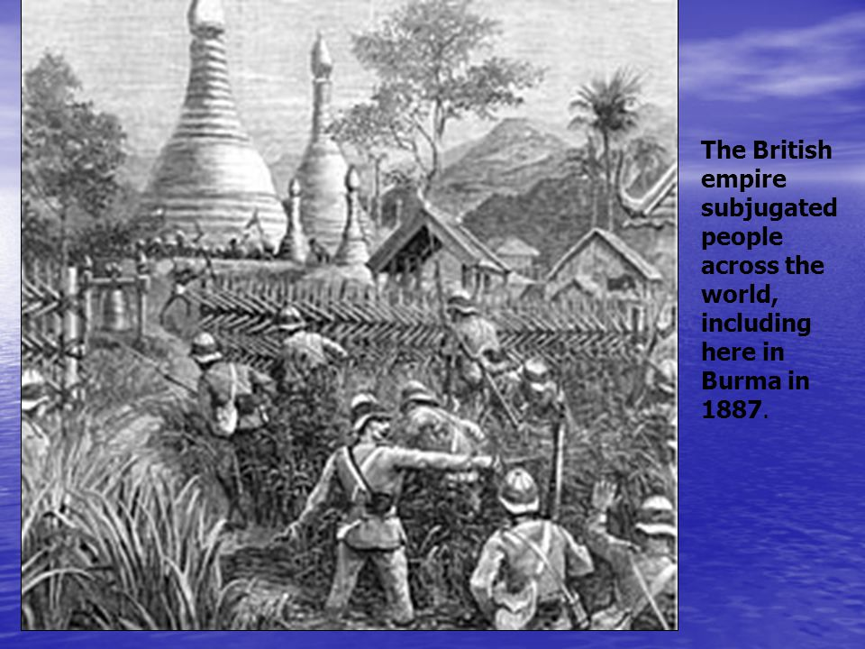 The British empire subjugated people across the world, including here in Burma in 1887.
