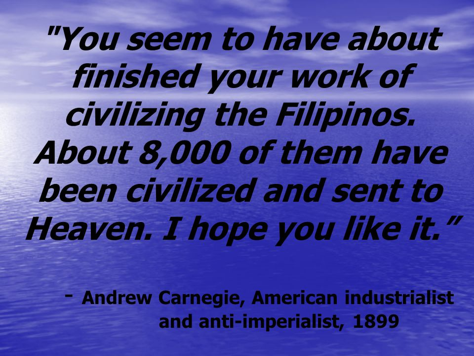 You seem to have about finished your work of civilizing the Filipinos.