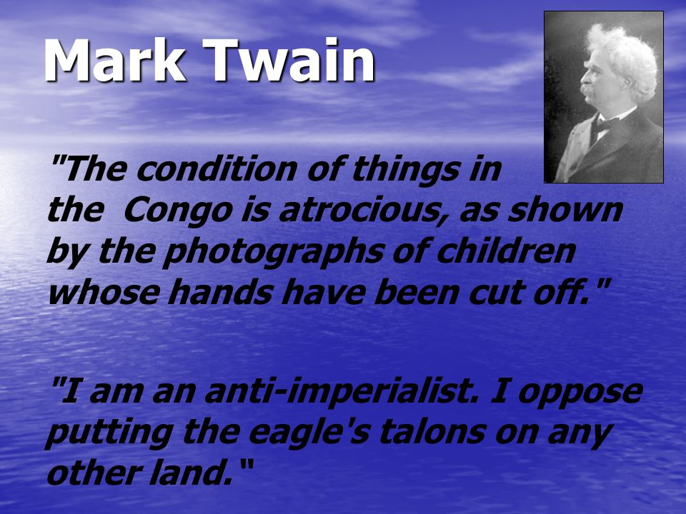 Mark Twain The condition of things in the Congo is atrocious, as shown by the photographs of children whose hands have been cut off. I am an anti-imperialist.