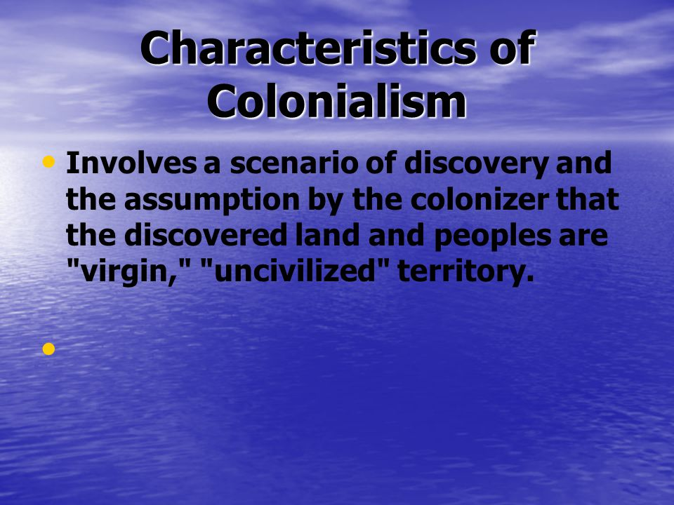 Characteristics of Colonialism Involves a scenario of discovery and the assumption by the colonizer that the discovered land and peoples are virgin, uncivilized territory.
