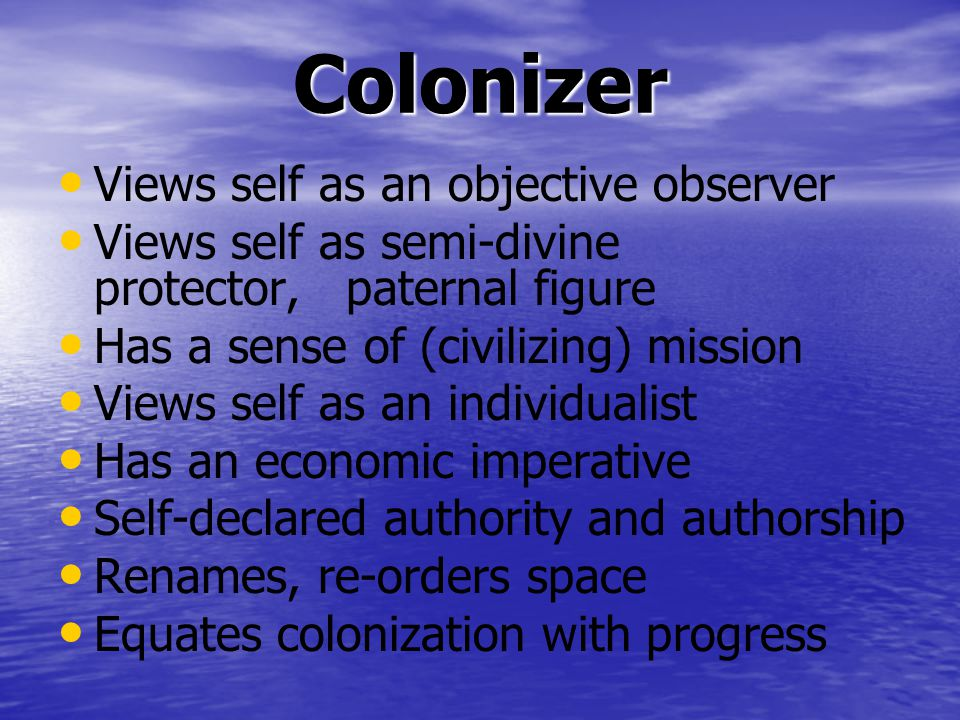 Colonizer Views self as an objective observer Views self as semi-divine protector, paternal figure Has a sense of (civilizing) mission Views self as an individualist Has an economic imperative Self-declared authority and authorship Renames, re-orders space Equates colonization with progress
