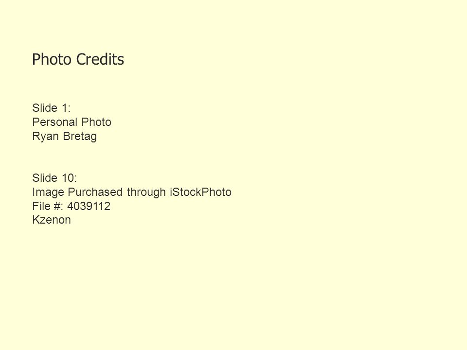 Photo Credits Slide 1: Personal Photo Ryan Bretag Slide 10: Image Purchased through iStockPhoto File #: 4039112 Kzenon