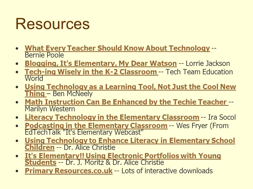Resources What Every Teacher Should Know About Technology -- Bernie PooleWhat Every Teacher Should Know About Technology Blogging, It s Elementary, My Dear Watson -- Lorrie JacksonBlogging, It s Elementary, My Dear Watson Tech-ing Wisely in the K-2 Classroom -- Tech Team Education WorldTech-ing Wisely in the K-2 Classroom Using Technology as a Learning Tool, Not Just the Cool New Thing – Ben McNeelyUsing Technology as a Learning Tool, Not Just the Cool New Thing Math Instruction Can Be Enhanced by the Techie Teacher -- Marilyn WesternMath Instruction Can Be Enhanced by the Techie Teacher Literacy Technology in the Elementary Classroom -- Ira SocolLiteracy Technology in the Elementary Classroom Podcasting in the Elementary Classroom -- Wes Fryer (From EdTechTalk It s Elementary Webcast Podcasting in the Elementary Classroom Using Technology to Enhance Literacy in Elementary School Children -- Dr.