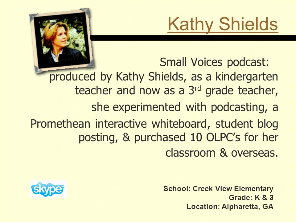 Kathy Shields Small Voices podcast: produced by Kathy Shields, as a kindergarten teacher and now as a 3 rd grade teacher, she experimented with podcasting, a Promethean interactive whiteboard, student blog posting, & purchased 10 OLPC's for her classroom & overseas.
