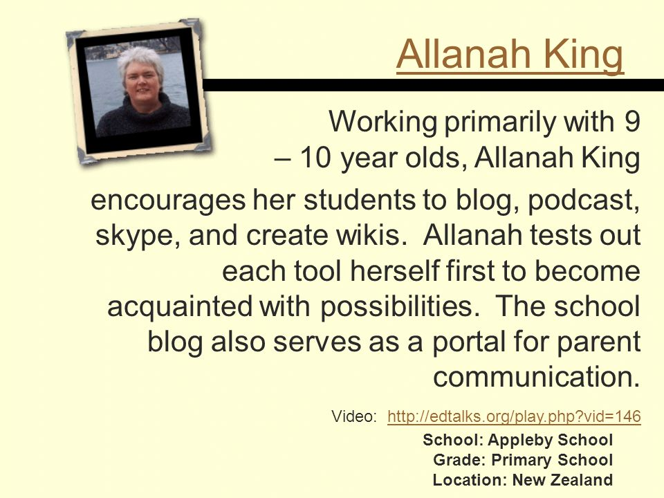 Allanah King School: Appleby School Grade: Primary School Location: New Zealand Working primarily with 9 – 10 year olds, Allanah King encourages her students to blog, podcast, skype, and create wikis.