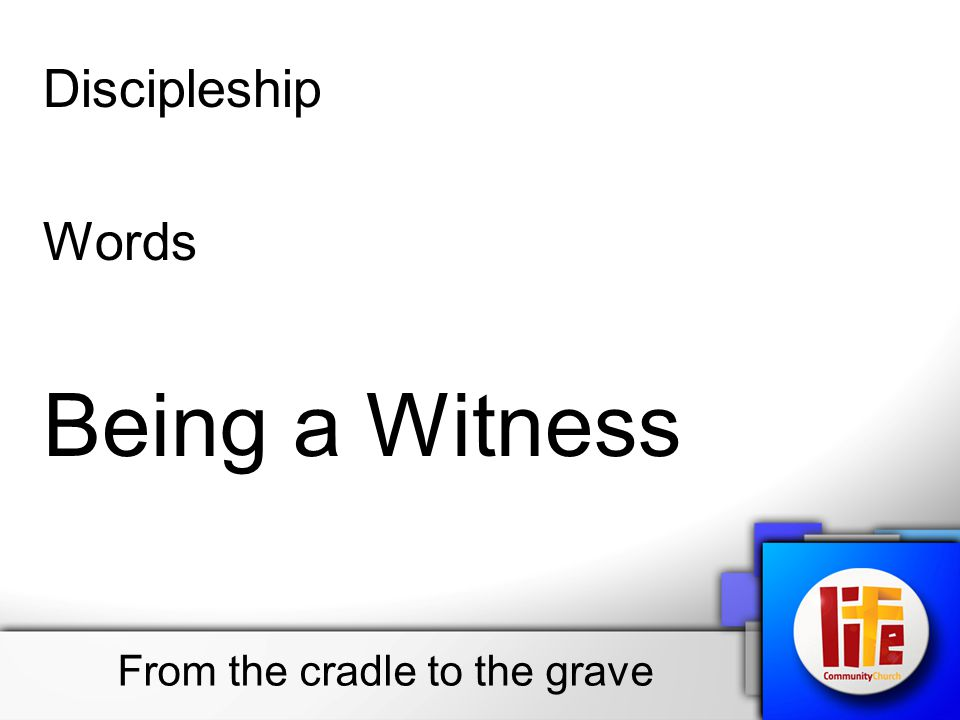 Discipleship Words Being a Witness From the cradle to the grave