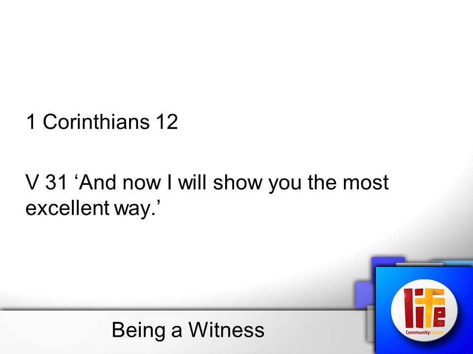 1 Corinthians 12 V 31 'And now I will show you the most excellent way.' Being a Witness