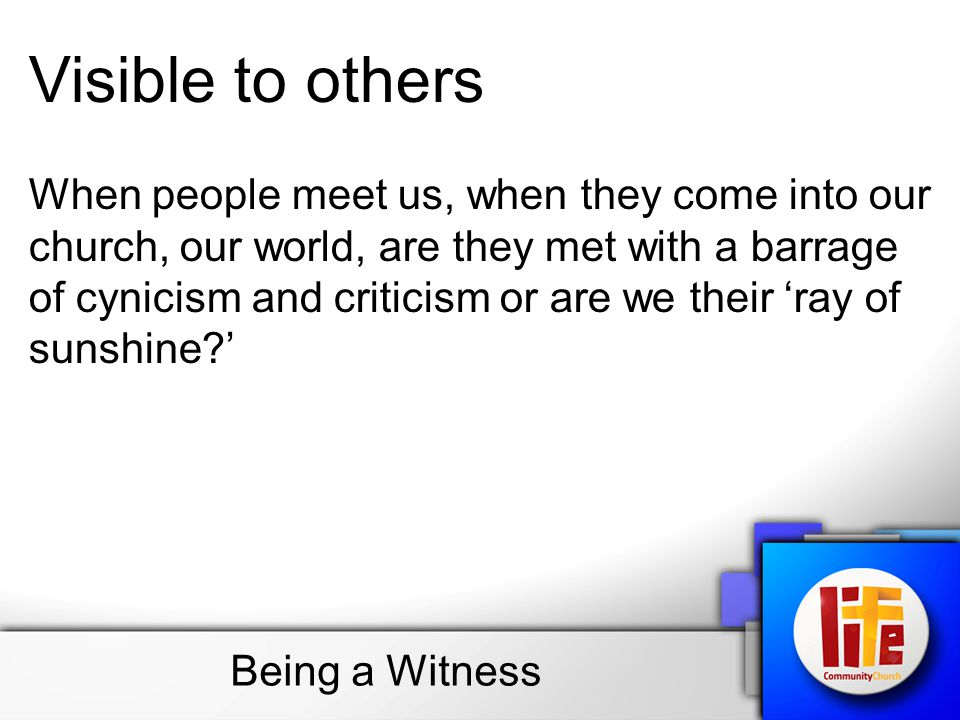 Visible to others When people meet us, when they come into our church, our world, are they met with a barrage of cynicism and criticism or are we their 'ray of sunshine '