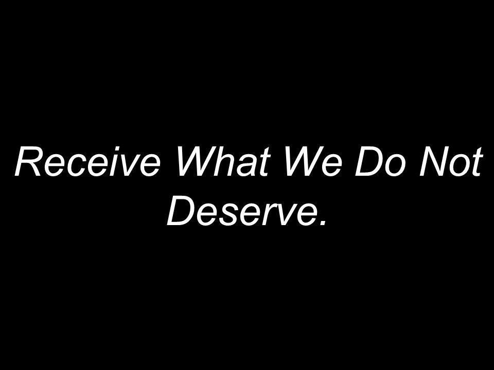 Receive What We Do Not Deserve.