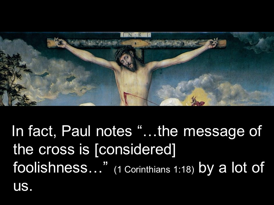 In fact, Paul notes …the message of the cross is [considered] foolishness… (1 Corinthians 1:18) by a lot of us.