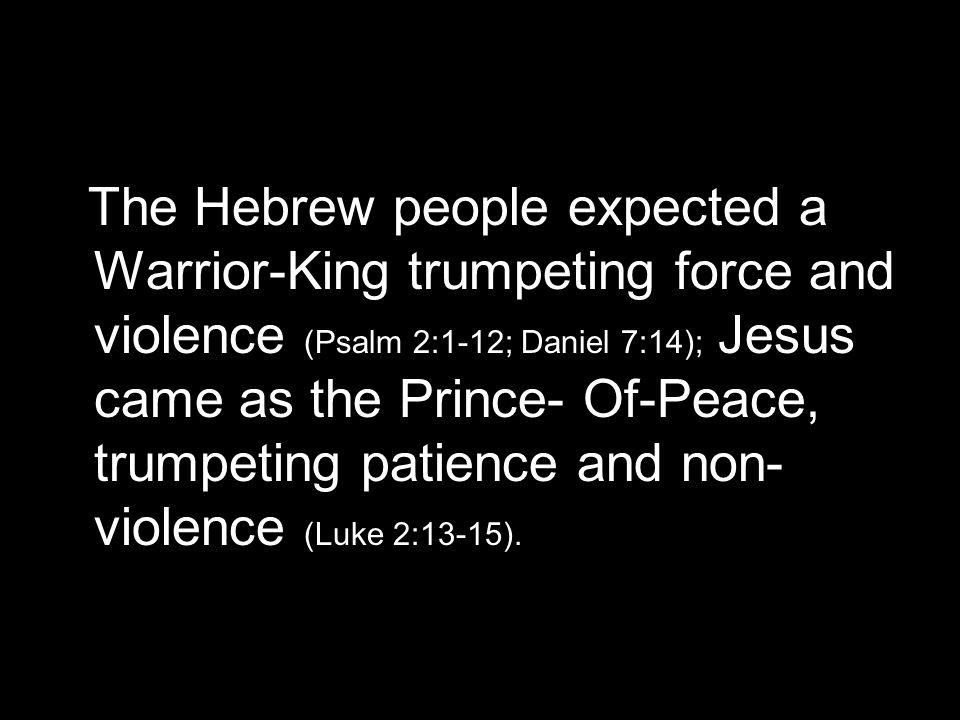 The Hebrew people expected a Warrior-King trumpeting force and violence (Psalm 2:1-12; Daniel 7:14); Jesus came as the Prince- Of-Peace, trumpeting patience and non- violence (Luke 2:13-15).