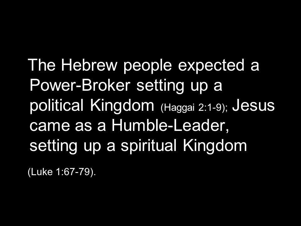 The Hebrew people expected a Power-Broker setting up a political Kingdom (Haggai 2:1-9); Jesus came as a Humble-Leader, setting up a spiritual Kingdom (Luke 1:67-79).