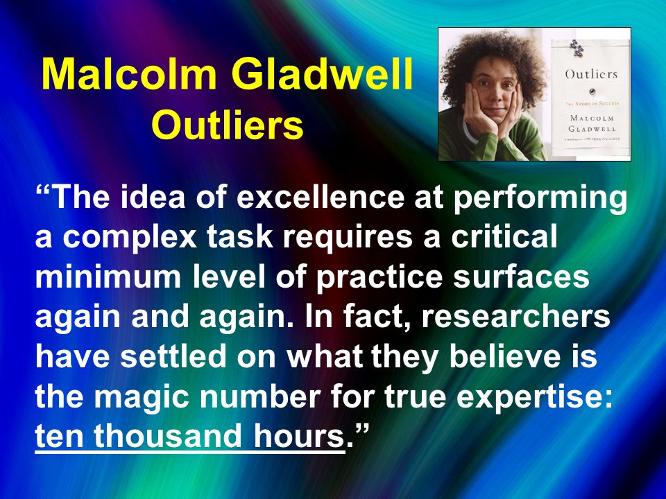 Malcolm Gladwell Outliers The idea of excellence at performing a complex task requires a critical minimum level of practice surfaces again and again.