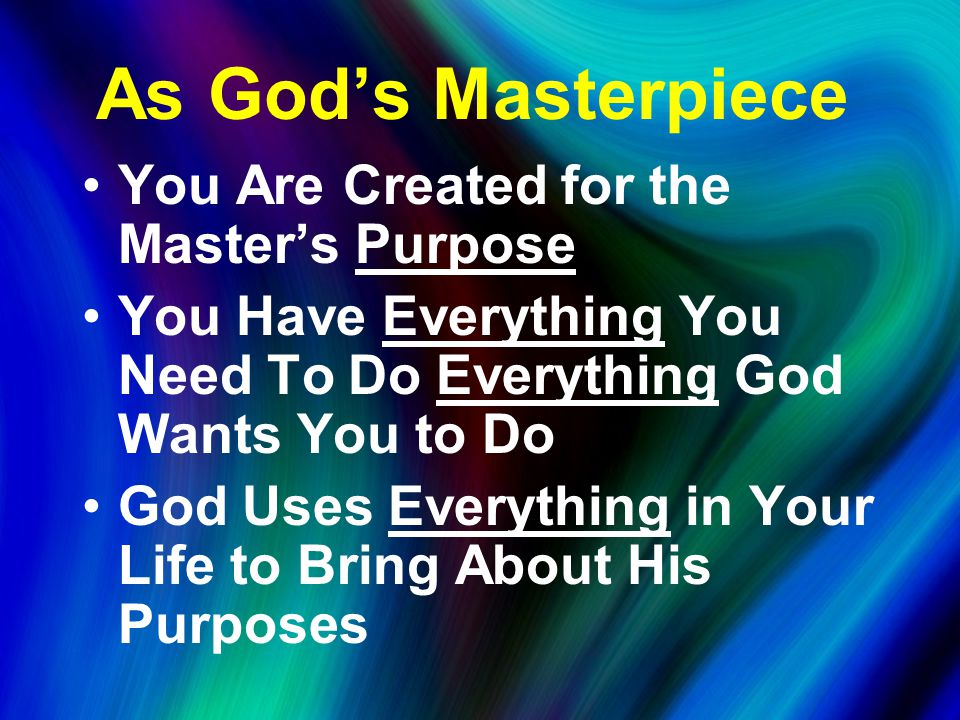 As God's Masterpiece You Are Created for the Master's Purpose You Have Everything You Need To Do Everything God Wants You to Do God Uses Everything in