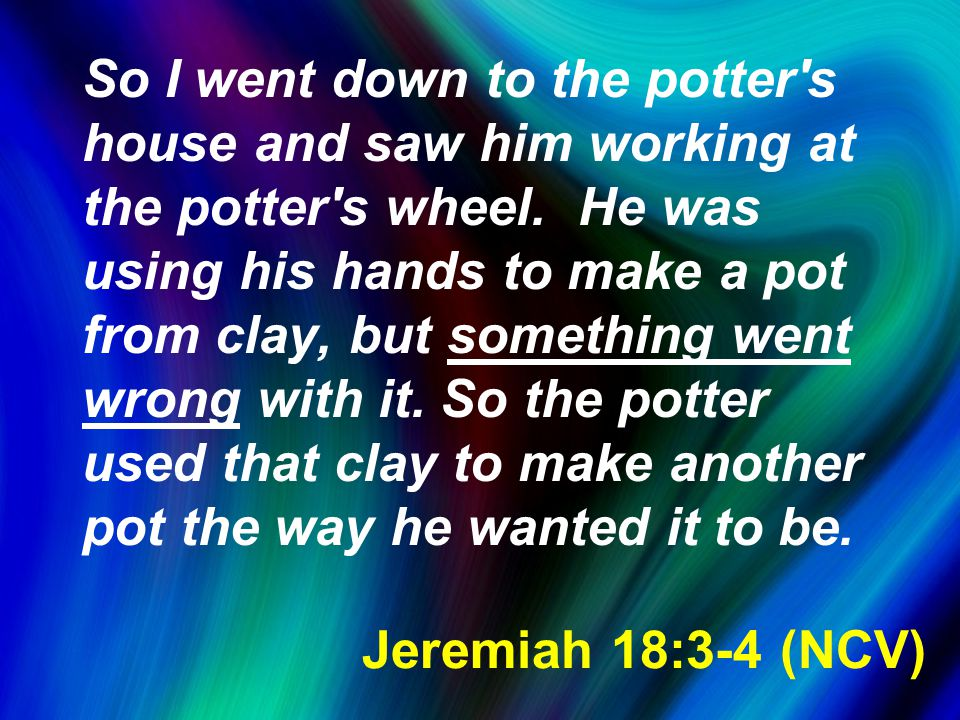 Jeremiah 18:3-4 (NCV) So I went down to the potter s house and saw him working at the potter s wheel.