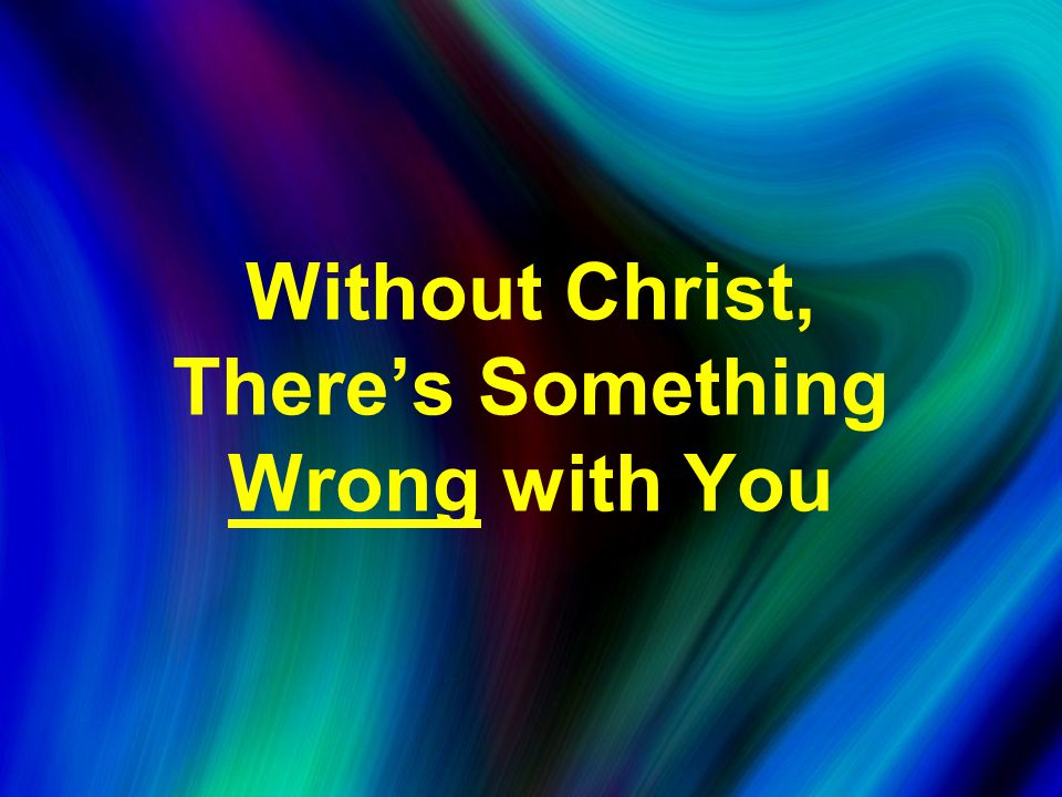 Without Christ, There's Something Wrong with You