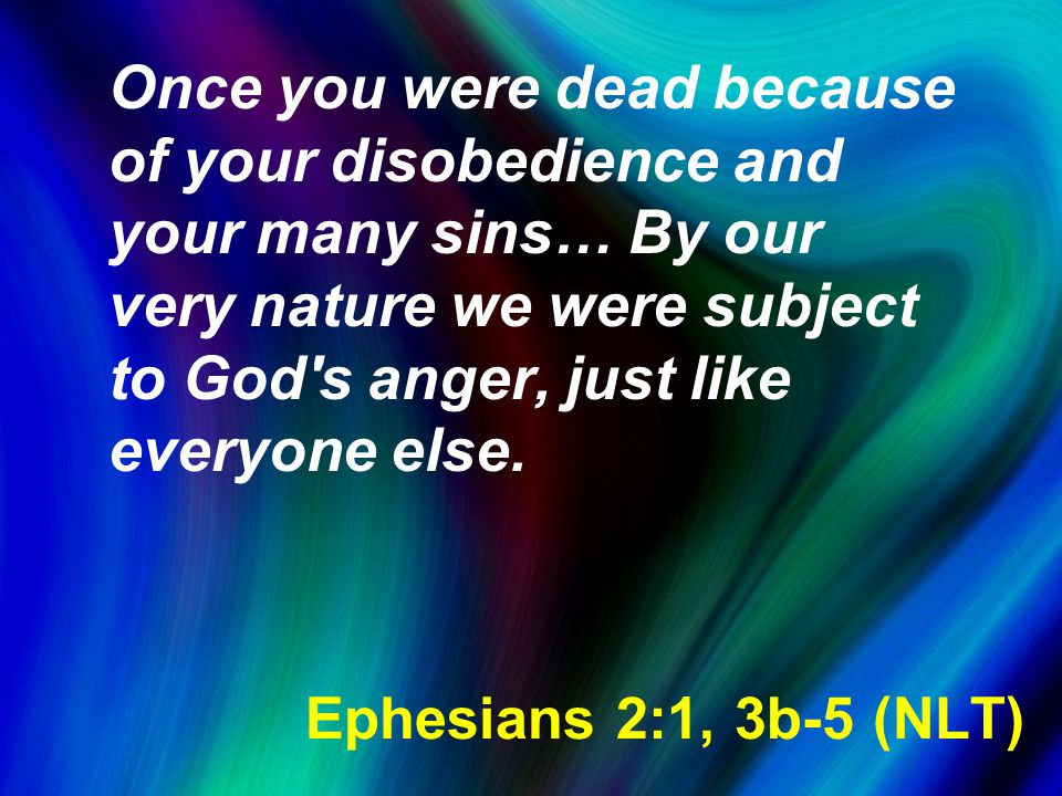 Ephesians 2:1, 3b-5 (NLT) Once you were dead because of your disobedience and your many sins… By our very nature we were subject to God s anger, just like everyone else.