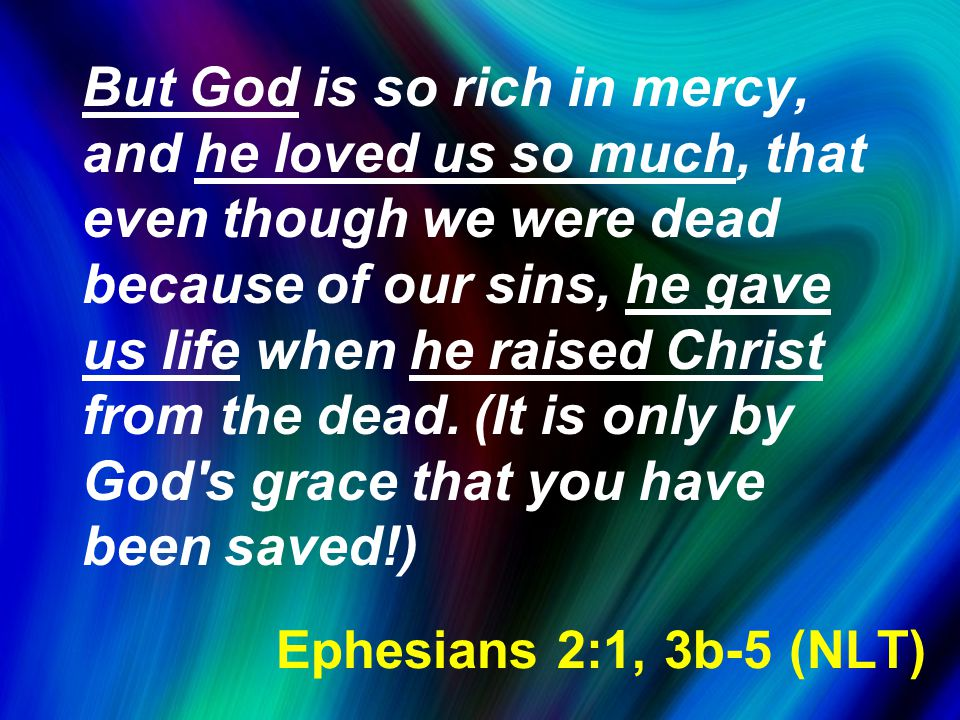 But God is so rich in mercy, and he loved us so much, that even though we were dead because of our sins, he gave us life when he raised Christ from th