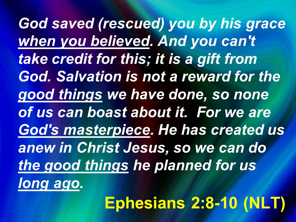 Ephesians 2:8-10 (NLT) God saved (rescued) you by his grace when you believed.
