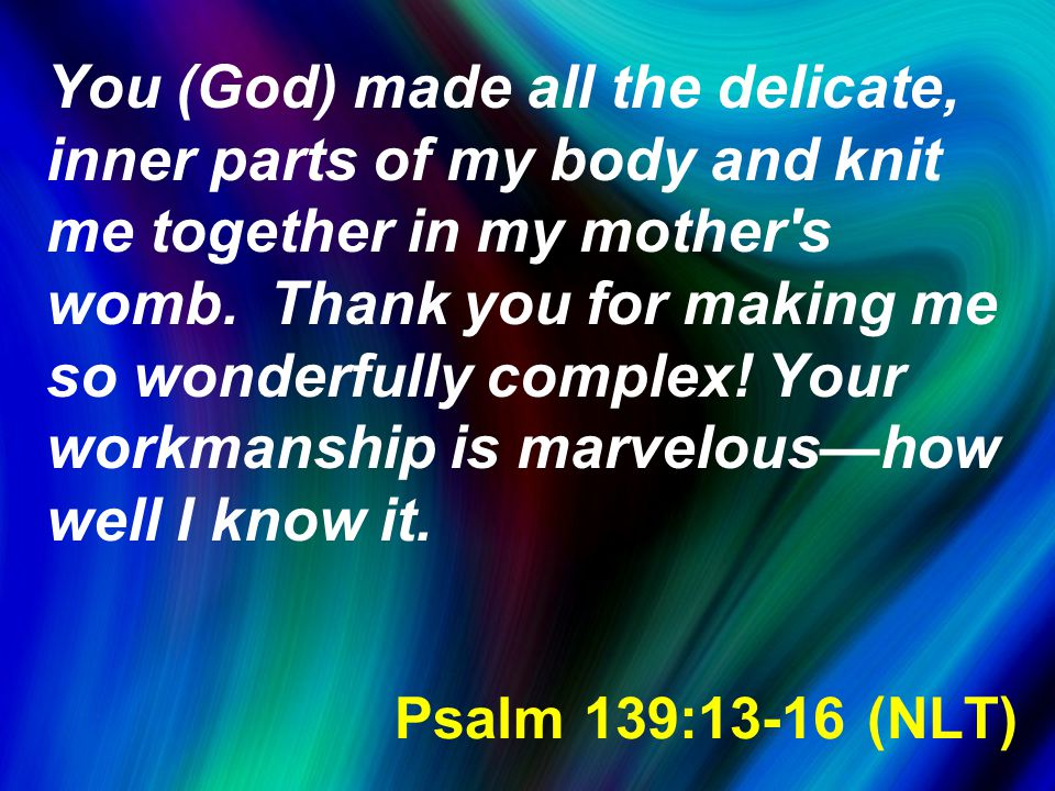 Psalm 139:13-16 (NLT) You (God) made all the delicate, inner parts of my body and knit me together in my mother s womb.