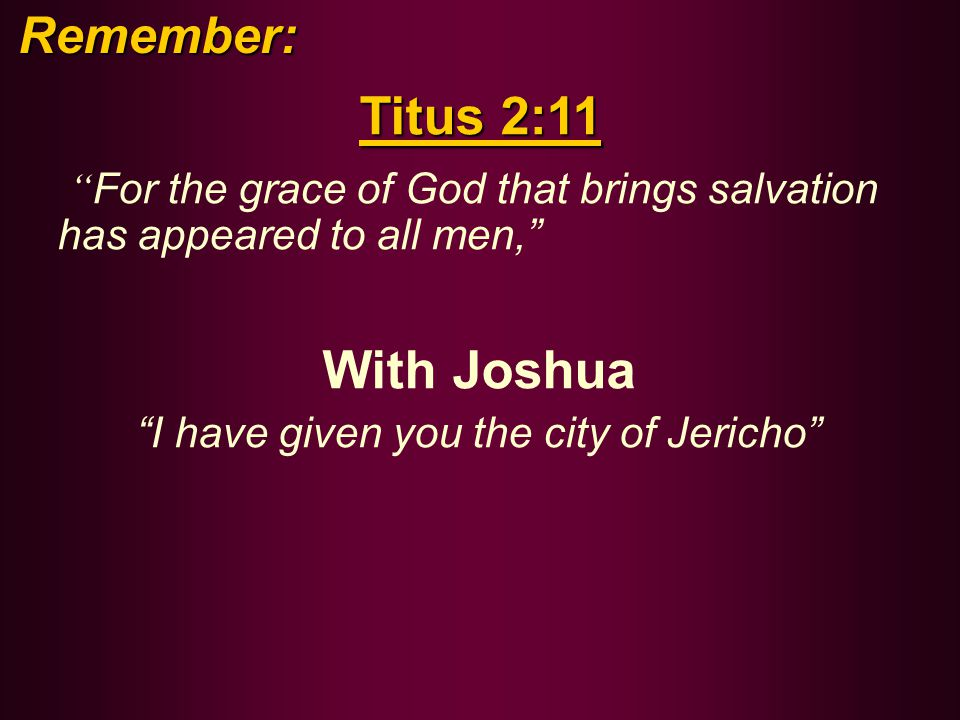 Titus 2:11 For the grace of God that brings salvation has appeared to all men, With Joshua I have given you the city of Jericho Remember: