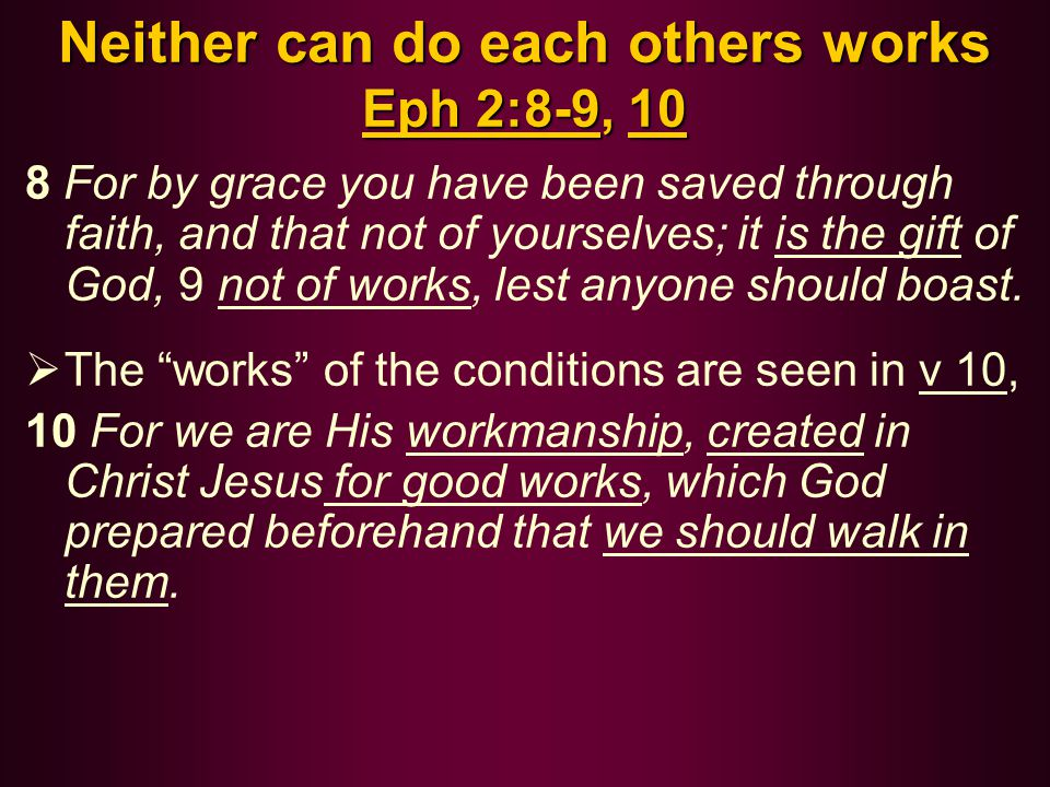 Neither can do each others works Eph 2:8-9, 10 8 For by grace you have been saved through faith, and that not of yourselves; it is the gift of God, 9 not of works, lest anyone should boast.