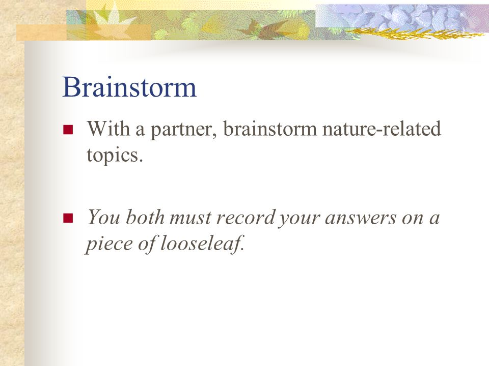 Brainstorm With a partner, brainstorm nature-related topics. You both must record your answers on a piece of looseleaf.