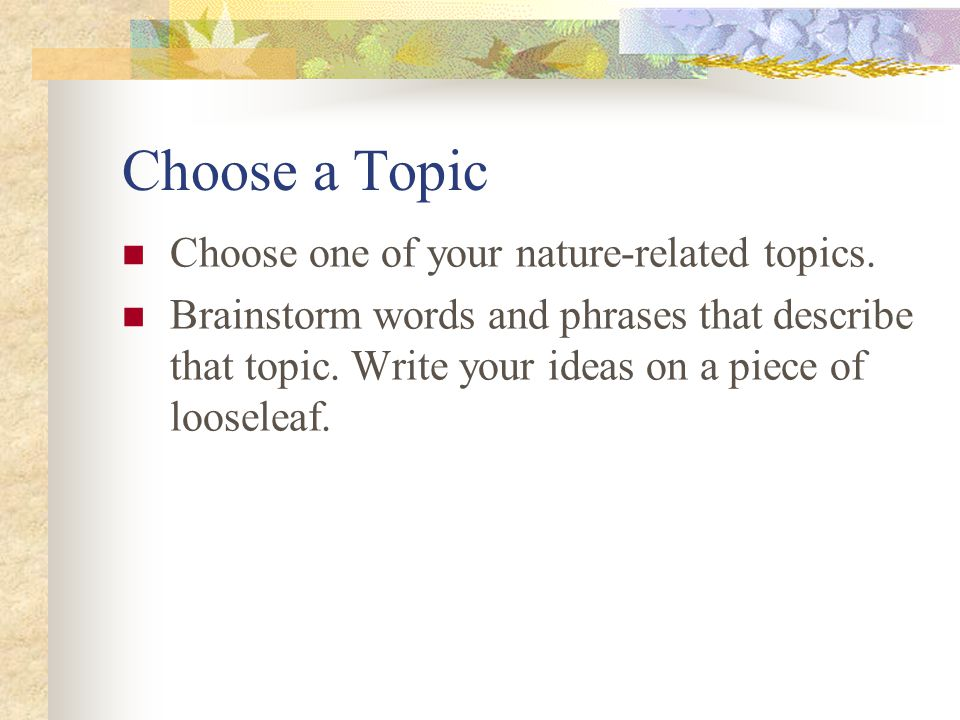 Choose a Topic Choose one of your nature-related topics. Brainstorm words and phrases that describe that topic. Write your ideas on a piece of loosele